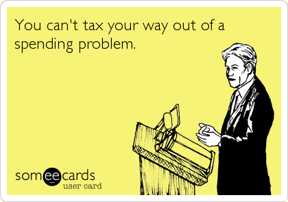 You can't tax your way out of a spending problem.