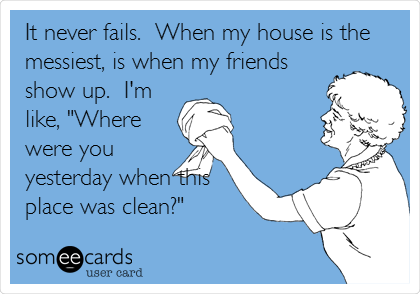"""It never fails.  When my house is the messiest, is when my friends show up.  I'm like, """"Where were you yesterday when this place was clean?"""""""