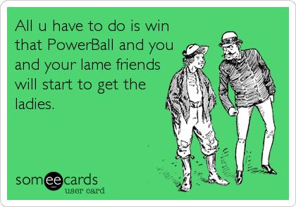 All u have to do is win that PowerBall and you and your lame friends will start to get the ladies.