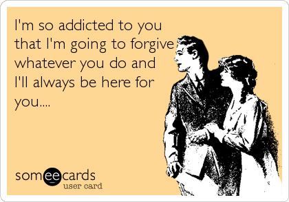 I'm so addicted to you that I'm going to forgive whatever you do and I'll always be here for you....