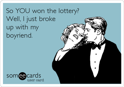 So YOU won the lottery? Well, I just broke up with my boyriend.