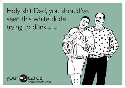 Holy shit Dad, you should've this white dude trying to dunk today....