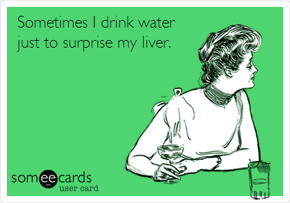 Sometimes I drink water just to surprise my liver.