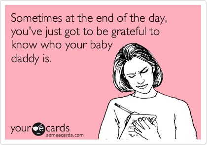 Sometimes at the end of the day, you've just got to be grateful to know who your baby daddy is.