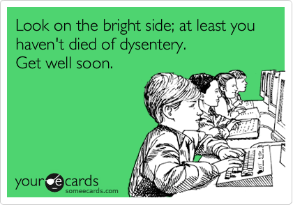 Look on the bright side; at least you haven't died of dysentery.