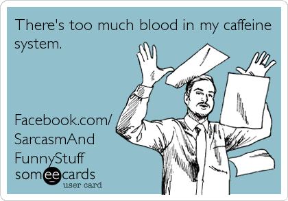 There's too much blood in my caffeine system.    Facebook.com/ SarcasmAnd FunnyStuff