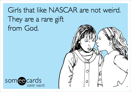 Girls that like NASCAR are not weird. They are a rare gift from God.