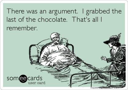 There was an argument.  I grabbed the last of the chocolate.  That's all I remember.