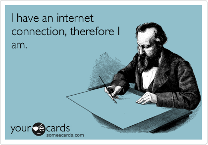 I have an internet connection, therefore I am.
