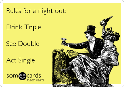 Rules for a night out:  Drink Triple  See Double   Act Single