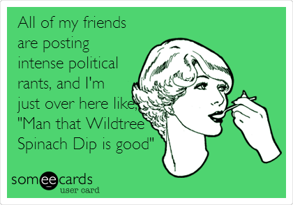 "All of my friends are posting intense political rants, and I'm just over here like, ""Man that Wildtree Spinach Dip is good"""