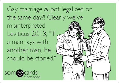 "Gay marriage & pot legalized on the same day?! Clearly we've misinterpreted Leviticus 20:13, ""If a man lays with another man, he should be stoned."""