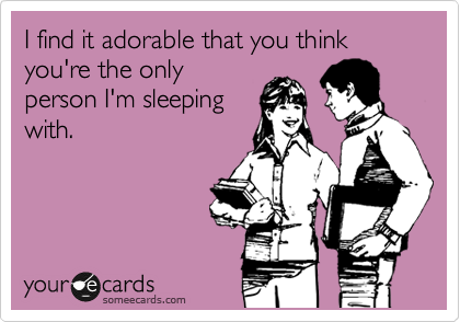 I find it adorable that you think you're the only person I'm sleeping with.