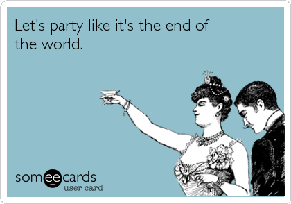 Let's party like it's the end of the world.