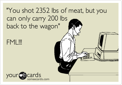 """You shot 2352 lbs of meat, but you can only carry 200 lbs back to the wagon""  FML!!!"