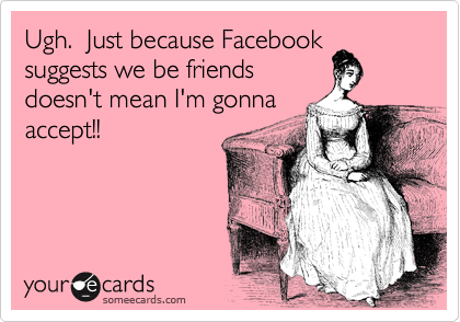 Ugh.  Just because Facebook suggests we be friends doesn't mean I'm gonna accept!!