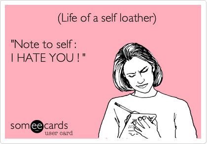"""%28Life if a self loather%29  """"Note to self : I HATE YOU ! """""""