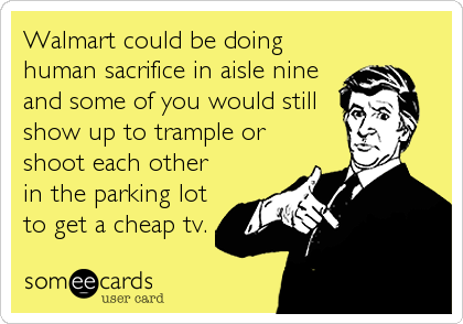 Walmart could be doing human sacrifice in aisle nine and some of you would still show up to trample or shoot each other in the parking lot to get a cheap tv.