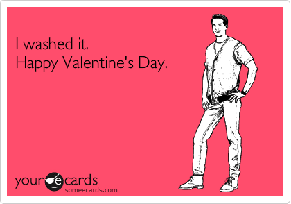 I washed it.  Happy Valentine's Day.