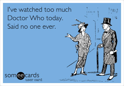 I've watched too much Doctor Who today. Said no one ever.