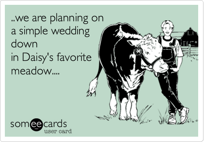 ..we are planning on a simple wedding down in Daisy's favorite meadow....