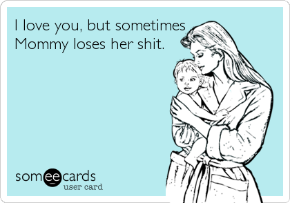 I love you, but sometimes  Mommy loses her shit.