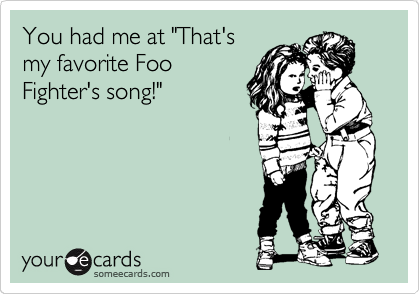 """You had me at """"That's my favorite Foo Fighter's song!"""""""
