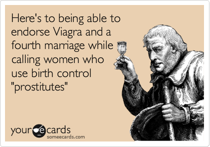 """Here's to being able to endorse Viagra and a fourth marriage while calling women who use birth control """"prostitutes"""""""