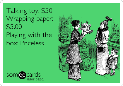 Talking toy: $50 Wrapping paper: $5.00 Playing with the box: Priceless