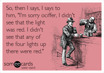 "So, then I says, I says to him, ""I'm sorry ociffer, I didn't see that the light was red. I didn't see that any of the four lights up there were red."""
