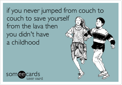 if you never jumped from couch to couch to save yourself from the lava then you didn't have a childhood