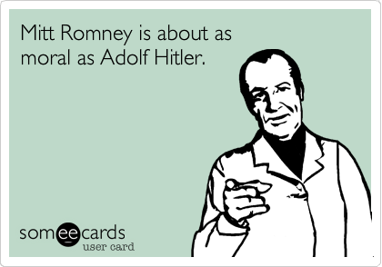 Mitt Romney is about as                   moral as Adolf Hitler.