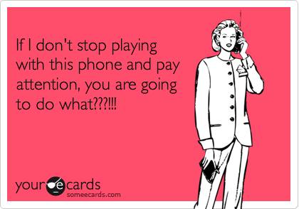 If I don't stop playing with this phone and pay attention, you are going to do what???!!!