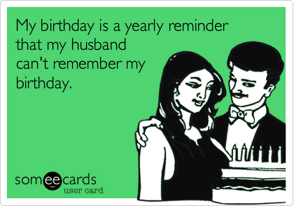 My birthday is a yearly reminder that my husband can't remember my birthday.