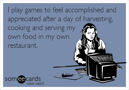 I play games to feel accomplished and appreciated after a day of harvesting, cooking and serving my own food in my own restaurant.