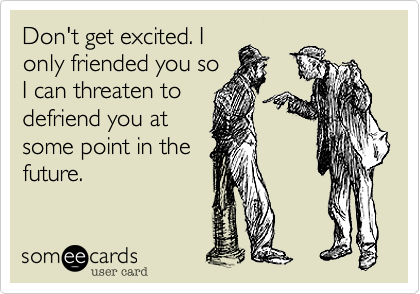 Don't get excited. I only friended you so I can threaten you to defriend you at some point in the future.