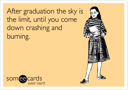 After graduation the sky is the limit, until you come down crashing and burning.