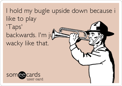 I hold my bugle upside down because i like to play 'Taps' backwards. I'm just wacky like that.