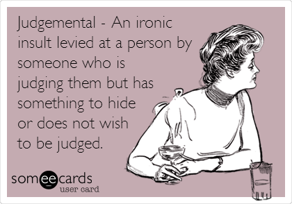 Judgemental - An ironic insult levied at a person by someone who is judging them but has something to hide or does not wish to be judged.