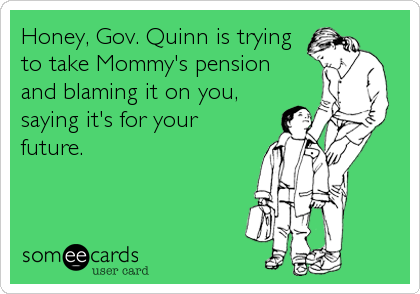 Honey, Gov. Quinn is trying to take Mommy's pension  and blaming it on you, saying it's for your future.