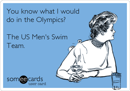 You know what I would do in the Olympics?  The US Men's Swim Team.