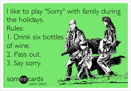 "I like to play ""Sorry"" with family during the holidays.  Rules:  1. Drink six bottles of wine. 2. Pass out. 3. Say sorry."
