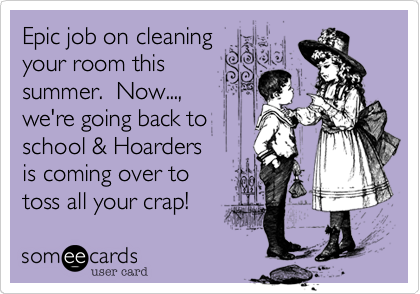 Epic job on cleaning your room this summer.  Now..., we're going back to school & Hoarders is coming over to toss all your crap!
