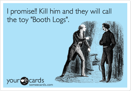 "I promise!! Kill him and they will call the toy ""Booth Logs""."