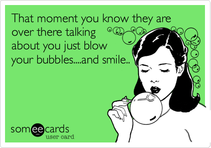 That moment you know they are over there talking  about you just blow your bubbles....and smile..