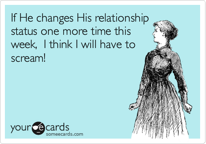 If He changes His relationship status one more time this  week,  I think I will have to  scream!
