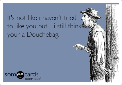 It's not like i haven't tried to like you but .. i still think your a Douchebag.