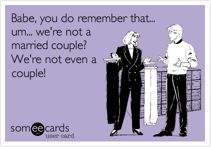 Babe, you do remember that...