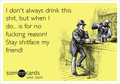 I don't always drink this shit, but when I do... is for no fucking reason! Stay shitface my friend!