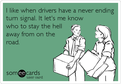 I like when drivers have a never ending turn signal. It let's me know who to stay the hell away from on the road.